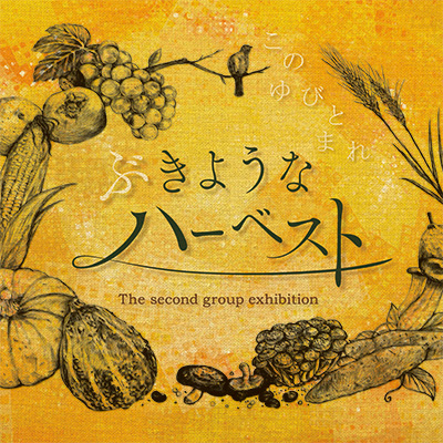 このゆびとまれ 2ndグループ作品展「ぶきようなハーベスト」〜季節外れの収穫祭。ひっそり、こっそりこのゆびとまれ〜