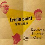 【終了】★ triple point〜音の三重点 ★ [演奏:とんちピクルス、トシバウロン、ゼロキチ]